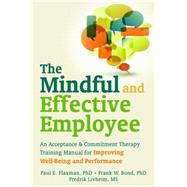 The Mindful and Effective Employee: An Acceptance & Commitment Therapy Training Manual for Improving Well-Being and Performance by Flaxman, Paul E., Ph.D.; Bond, Frank W.; Livheim, Fredrik; Hayes, Steven C., 9781608820214