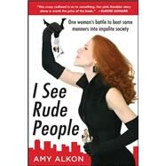 I See Rude People: One Woman's Battle to Beat Some Manners into Impolite Society by Alkon, Amy, 9780071600217