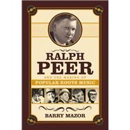 Ralph Peer and the Making of Popular Roots Music by Mazor, Barry, 9781613740217