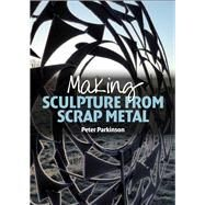 Making Sculpture from Scrap Metal by Parkinson, Peter, 9781785000218