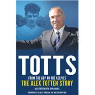 Totts: From the Kop to the Kelpies: the Alex Totten Story by Holmes, Jeff, 9781785310218