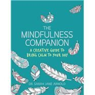 The Mindfulness Companion A Creative Guide to Bring Calm to Your Day by Arnold, Sarah Jane; Van Dam, Angelea, 9781454710219