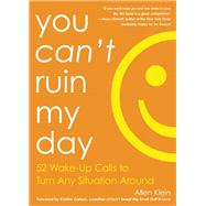You Can't Ruin My Day 52 Wake-Up Calls to Turn Any Situation Around by Klein, Allen; Carlson, Kristine, 9781632280220