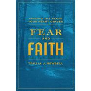 Fear and Faith Finding the Peace Your Heart Craves by Newbell, Trillia J., 9780802410221