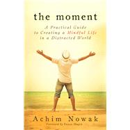 The Moment: A Practical Guide to Creating a Mindful Life in a Distracted World by Nowak, Achim; Hoque, Faisal, 9781632650221
