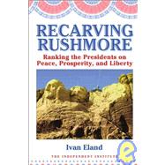 Recarving Rushmore : Ranking the Presidents on Peace, Prosperity, and Liberty by Unknown, 9781598130225