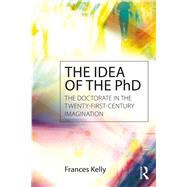 The Idea of the PhD: The doctorate in the twenty-first-century imagination by Kelly; Frances Jennifer, 9781138900226