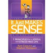It Just Makes Sense : Common Sense Living in an Everyday World: 7 Principles for a Joyful and Stress Free Life by Coco, Kym; Thompson, Stephen, 9781614480228
