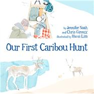 Our First Caribou Hunt by Noah, Jennifer; Giroux, Chris; Lim, Hwei, 9781772270228