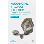 Negotiating Against the Odds A Guide for Trade Negotiators from Developing Countries by Jones, Emily, 9781137320230