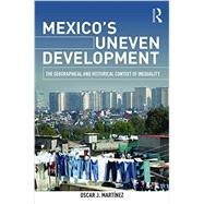 Mexico's Uneven Development: The Geographical and Historical Context of Inequality by Martinez; Oscar J., 9781138840232