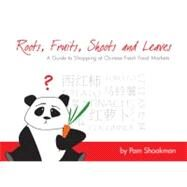 Roots, Fruits, Shoots and Leaves : A Guide to Shopping at Chinese Fresh Food Markets by Shookman, Pam, 9789881900234