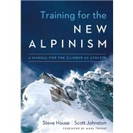 Training for the New Alpinism A Manual for the Climber as Athlete by House, Steve; Johnston, Scott; Twight, Mark, 9781938340239