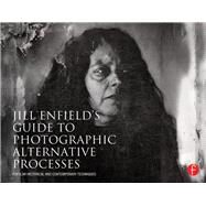 Jill Enfield's Guide to Photographic Alternative Processes : Popular Historical and Contemporary Techniques by Enfield; Jill, 9780415810241