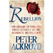 Rebellion: The History of England from James I to the Glorious Revolution by Ackroyd, Peter, 9781250070241