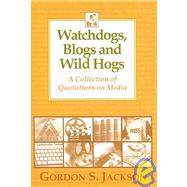 Watchdogs, Blogs and Wild Hogs : A Collection of Quotations on Media by Jackson, Gordon S., 9780923910242
