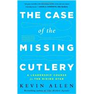 The Case of the Missing Cutlery: A Leadership Course for the Rising Star by Allen, Kevin, 9781629560243