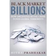 Black Market Billions How Organized Retail Crime Funds Global Terrorists by Prabhakar, Hitha, 9780132180245