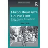Multiculturalism's Double-Bind: Creating Inclusivity, Cosmopolitanism and Difference by Nagle,John, 9781138260245