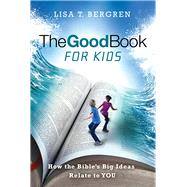 The Good Book for Kids How the Bible's Big Ideas Relate to YOU by Bergren, Lisa T., 9781434710246