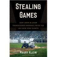 Stealing Games How John McGraw Transformed Baseball with the 1911 New York Giants by Klein, Maury, 9781632860248