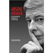 Arsene Wenger: The Unauthorised Biography of Le Professeur by Oldfield, Tom, 9781784180249