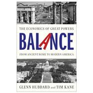 Balance The Economics of Great Powers from Ancient Rome to Modern America by Hubbard, Glenn; Kane, Tim, 9781476700250