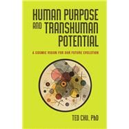 Human Purpose and Transhuman Potential: A Cosmic Vision of Our Future Evolution by Chu, Ted, Ph.D., 9781579830250