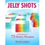 Jelly Shots: A Rainbow of 70 Boozy Recipes by Cordero, Michelle, 9781631060250