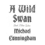 A Wild Swan And Other Tales by Cunningham, Michael; Shimizu, Yuko, 9780374290252