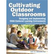 Cultivating Outdoor Classrooms : Designing and Implementing Child-Centered Learning Environments by Nelson, Eric, 9781605540252