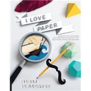I Love Paper: Paper-cutting Techniques and Templates for Amazing Toys, Sculptures, Props, and Costumes by Sundqvist, Fideli, 9781631590252