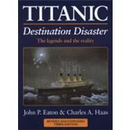 Titanic: Destination Disaster : The Legends and the Reality by Eaton, John P.; Haas, Charles A., 9780857330253