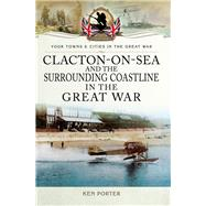 Clacton-on-sea and the Surrounding Coastline in the Great War by Porter, Ken, 9781473860254