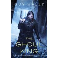 The Ghoul King A Story of the Dreaming Cities by Haley, Guy, 9780765390257