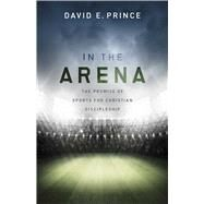 In the Arena The Promise of Sports for Christian Discipleship by Prince, David, 9781433690259