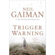 Trigger Warning: Short Fictions and Disturbances by Gaiman, Neil, 9780062330260