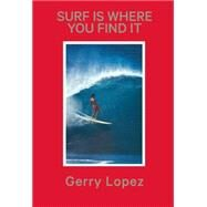 Surf Is Where You Find It by Lopez, Gerry; Pezman, Steve ; Machado, Rob, 9781938340260
