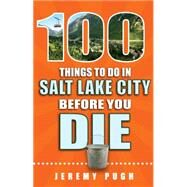 100 Things to Do in Salt Lake City Before You Die by Pugh, Jeremy, 9781681060262
