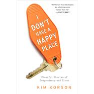 I Don't Have a Happy Place Cheerful Stories of Despondency and Gloom by Korson, Kim, 9781476740263