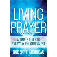 Living Prayer: A Simple Guide to Everyday Enlightenment by Morneau, Robert F., 9781632530264
