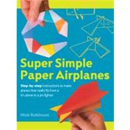 Super Simple Paper Airplanes Step-By-Step Instructions to Make Planes That Really Fly From a Tri-Plane to a Jet Fighter by Robinson, Nick, 9781402770265