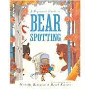 A Beginner's Guide to Bear Spotting by Robinson, Michelle; Roberts, David, 9781681190266