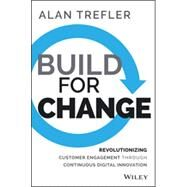 Build for Change: Revolutionizing Customer Engagement Through Continuous Digital Innovation by Trefler, Alan, 9781118930267