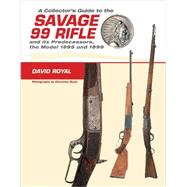 A Collector's Guide to the Savage 99 Rifle and Its Predecessors, the Model 1895 and 1899 by Royal, David; Royal, Charlotte; Edmonds, Rick, 9780764350269