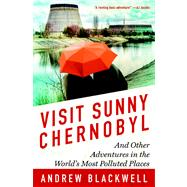 Visit Sunny Chernobyl And Other Adventures in the World's Most Polluted Places by Blackwell, Andrew, 9781623360269