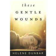 These Gentle Wounds by Dunbar, Helene, 9780738740270