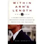 Within Arm's Length: A Secret Service Agent's Definitive Inside Account of Protecting the President by Emmett, Dan, 9781250070272