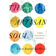 The Artisan Soul: Crafting Your Life into a Work of Art by McManus, Erwin Raphael, 9780062270276