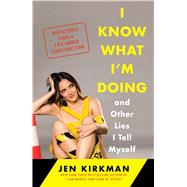 I Know What I'm Doing -- and Other Lies I Tell Myself Dispatches from a Life Under Construction by Kirkman, Jen, 9781476770277